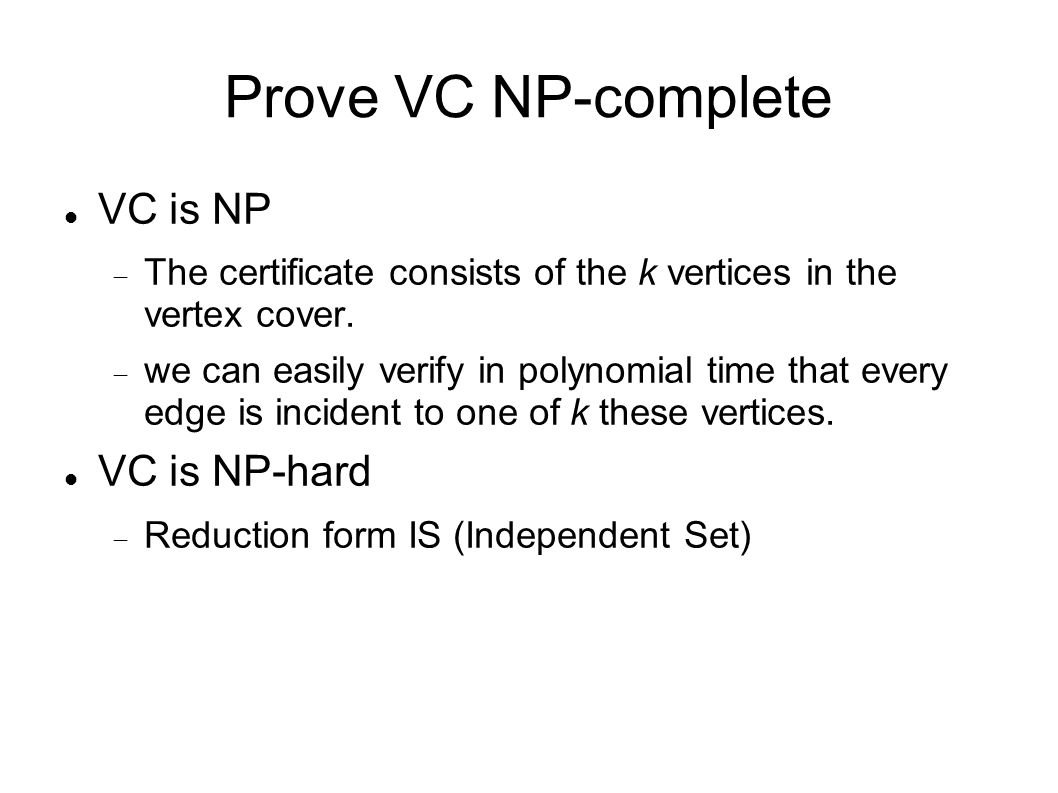 Prove VC NP-complete VC is NP  The certificate consists of the k vertices in the vertex cover.  we can easily verify in polynomial time that every e