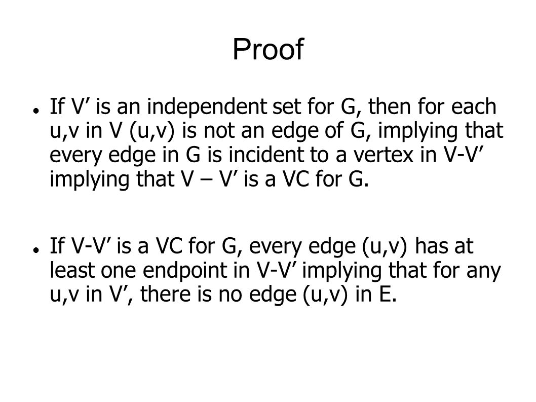 Proof If V' is an independent set for G, then for each u,v in V (u,v) is not an edge of G, implying that every edge in G is incident to a vertex in V-V' implying that V – V' is a VC for G.