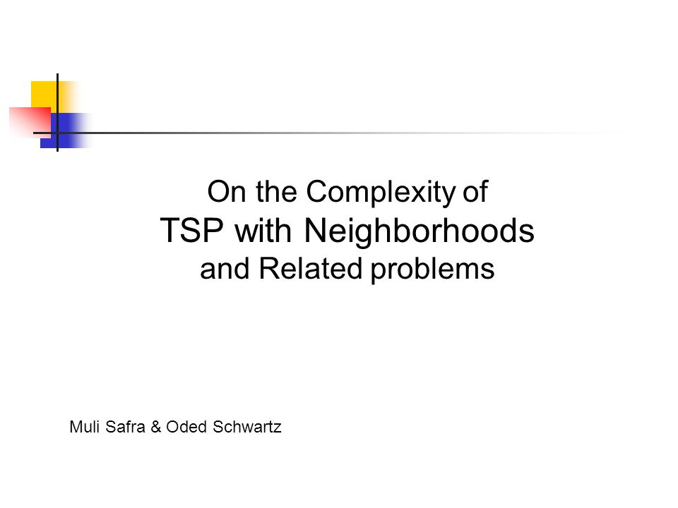 On the Complexity of TSP with Neighborhoods and Related problems Muli Safra & Oded Schwartz