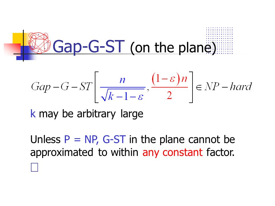 Gap-G-ST (on the plane) k may be arbitrary large Unless P = NP, G-ST in the plane cannot be approximated to within any constant factor. 