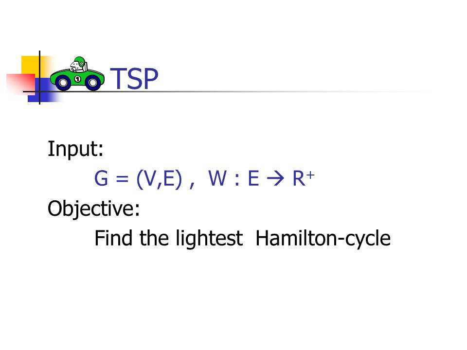 Input: G = (V,E), W : E  R + Objective: Find the lightest Hamilton-cycle