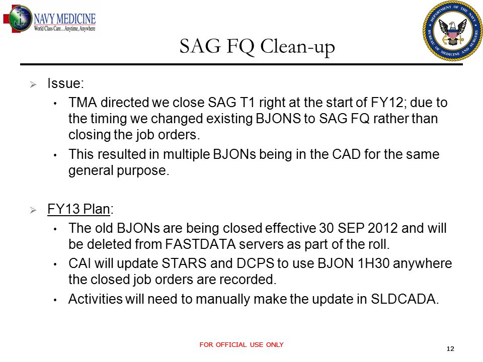 FOR OFFICIAL USE ONLY 12 FOR OFFICIAL USE ONLY 12 SAG FQ Clean-up  Issue: TMA directed we close SAG T1 right at the start of FY12; due to the timing we changed existing BJONS to SAG FQ rather than closing the job orders.