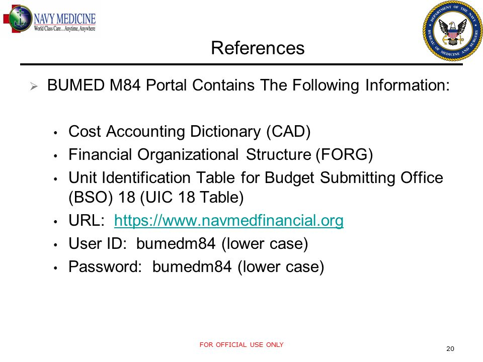 FOR OFFICIAL USE ONLY 20 References  BUMED M84 Portal Contains The Following Information: Cost Accounting Dictionary (CAD) Financial Organizational Structure (FORG) Unit Identification Table for Budget Submitting Office (BSO) 18 (UIC 18 Table) URL: https://www.navmedfinancial.orghttps://www.navmedfinancial.org User ID: bumedm84 (lower case) Password: bumedm84 (lower case)