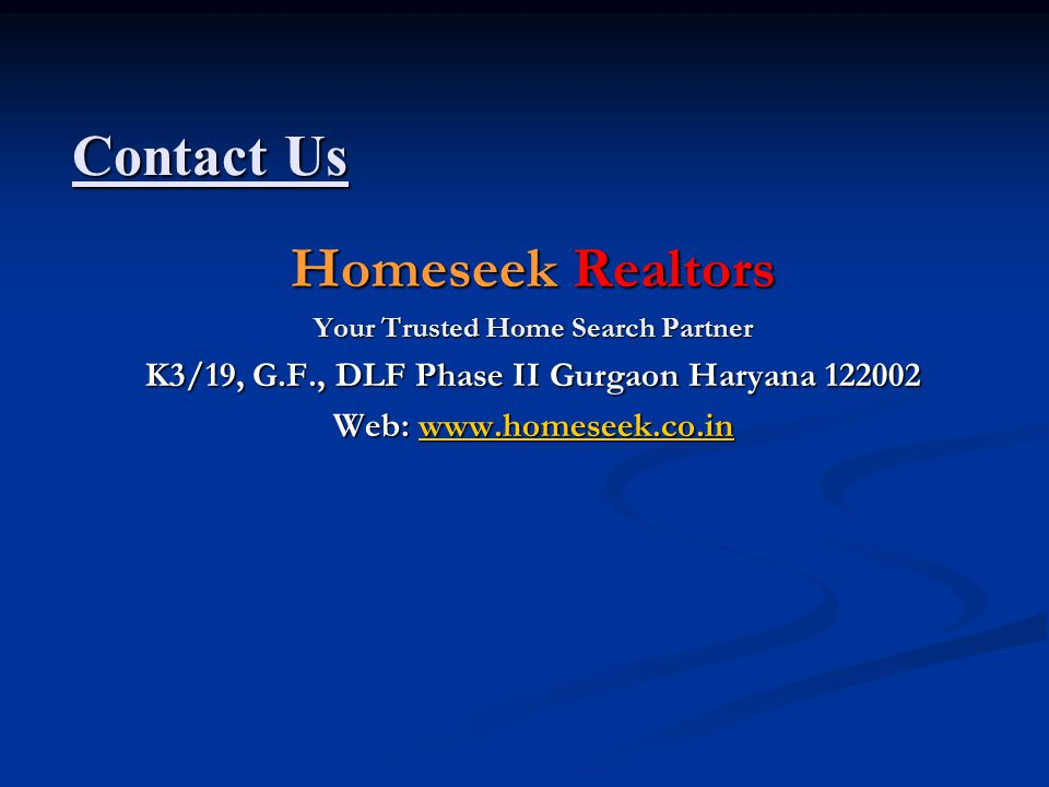Contact Us Homeseek Realtors Your Trusted Home Search Partner K3/19, G.F., DLF Phase II Gurgaon Haryana 122002 Web: www.homeseek.co.in www.homeseek.co.in