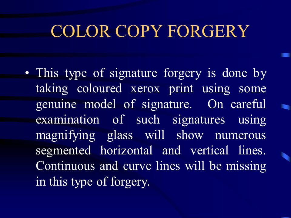 COLOR COPY FORGERY This type of signature forgery is done by taking coloured xerox print using some genuine model of signature.