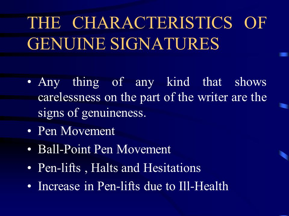 THE CHARACTERISTICS OF GENUINE SIGNATURES Any thing of any kind that shows carelessness on the part of the writer are the signs of genuineness.