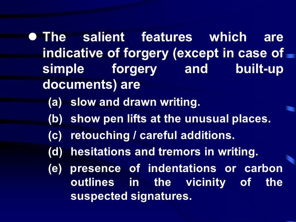 lThe salient features which are indicative of forgery (except in case of simple forgery and built-up documents) are (a) slow and drawn writing.
