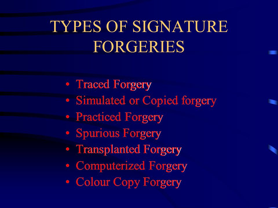 TYPES OF SIGNATURE FORGERIES Traced Forgery Simulated or Copied forgery Practiced Forgery Spurious Forgery Transplanted Forgery Computerized Forgery Colour Copy Forgery Traced Forgery Simulated or Copied forgery Practiced Forgery Spurious Forgery Transplanted Forgery Computerized Forgery Colour Copy Forgery