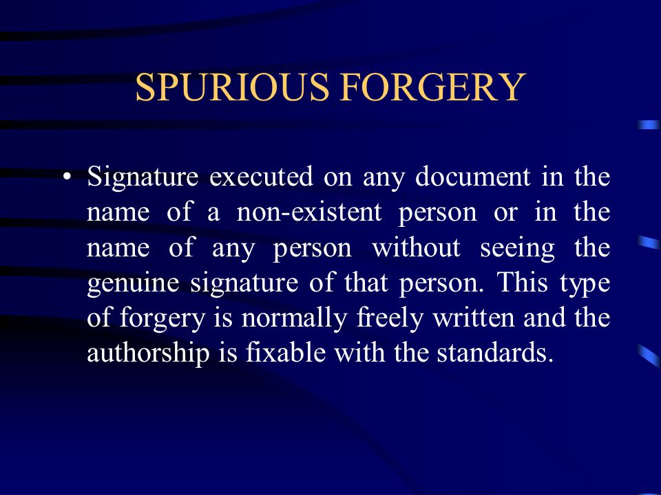 SPURIOUS FORGERY Signature executed on any document in the name of a non-existent person or in the name of any person without seeing the genuine signature of that person.