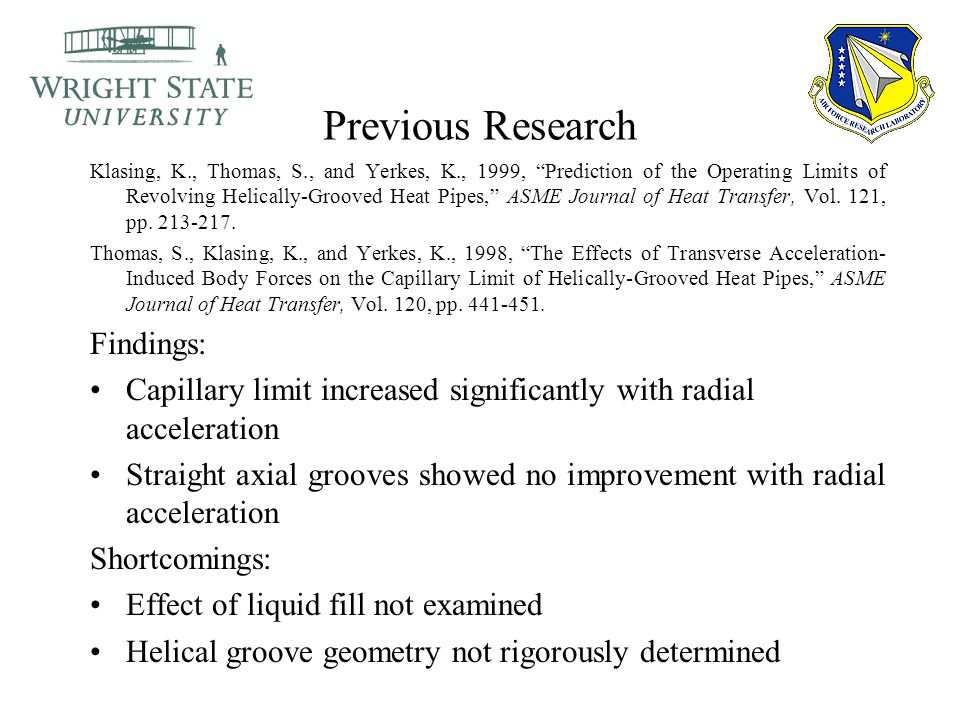 Previous Research Klasing, K., Thomas, S., and Yerkes, K., 1999, Prediction of the Operating Limits of Revolving Helically-Grooved Heat Pipes, ASME Journal of Heat Transfer, Vol.