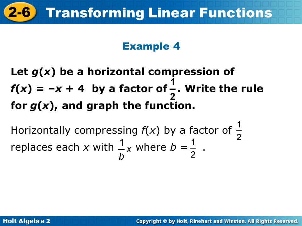 Holt Algebra 2 2-6 Transforming Linear Functions Example 4. Let g(x) be a horizontal compression of f(x) = –x + 4 by a factor of. Write the rule for g