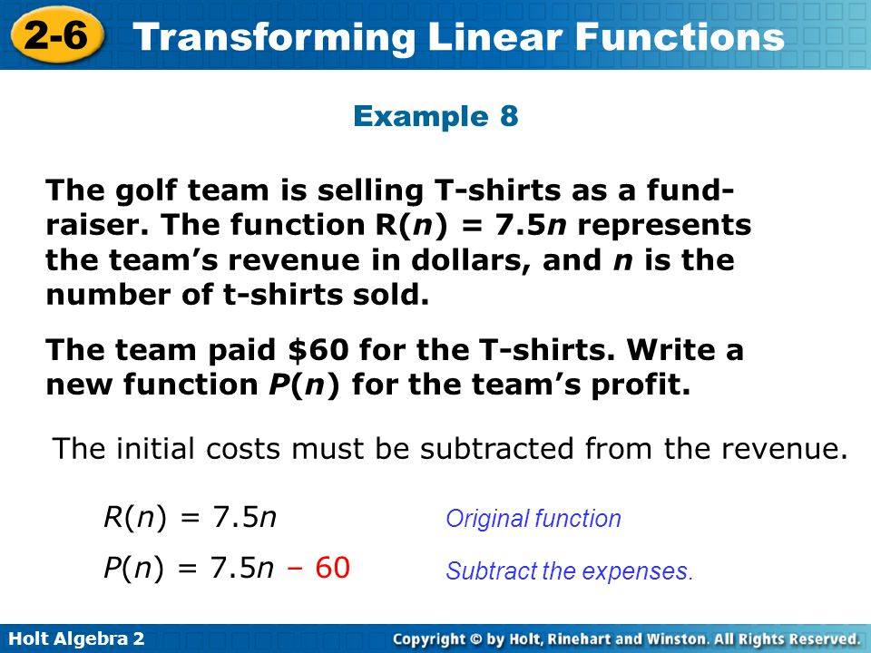 Holt Algebra 2 2-6 Transforming Linear Functions Example 8 The golf team is selling T-shirts as a fund- raiser. The function R(n) = 7.5n represents th
