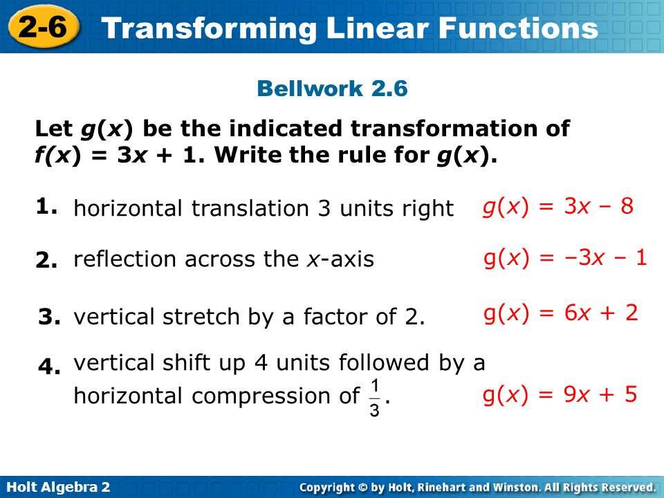 Holt Algebra 2 2-6 Transforming Linear Functions Bellwork 2.6 Let g(x) be the indicated transformation of f(x) = 3x + 1. Write the rule for g(x). 1. h