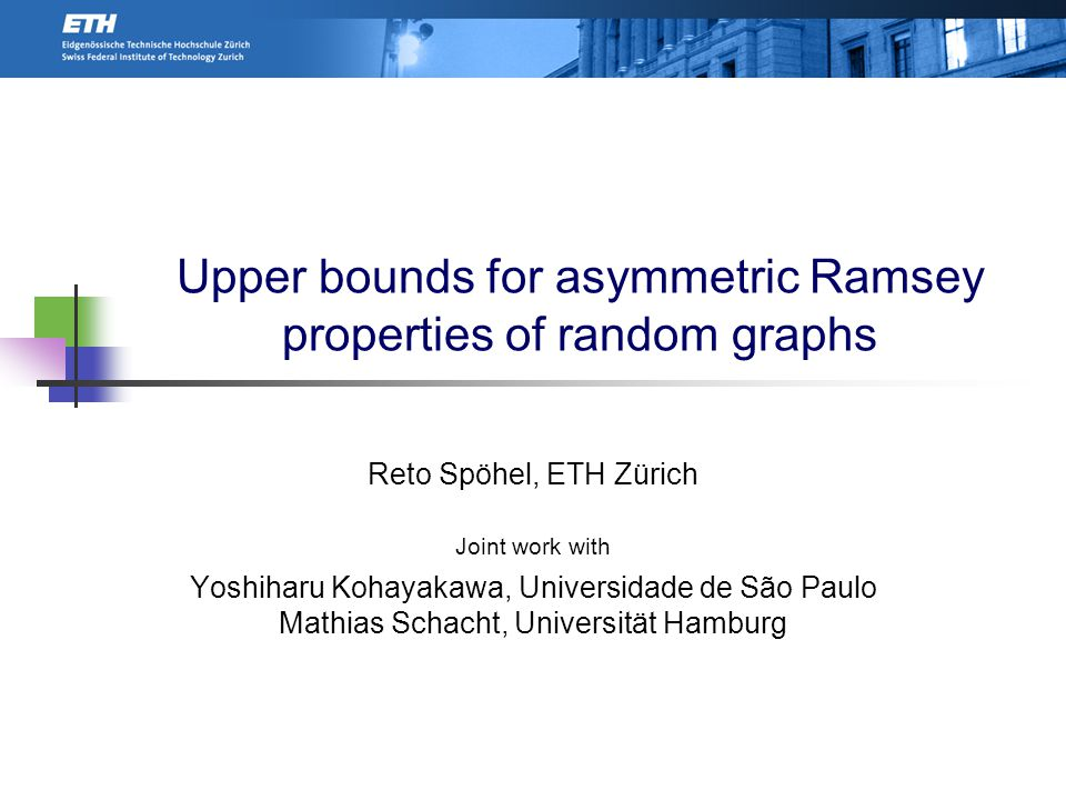 Upper bounds for asymmetric Ramsey properties of random graphs Reto Spöhel, ETH Zürich Joint work with Yoshiharu Kohayakawa, Universidade de São Paulo Mathias Schacht, Universität Hamburg TexPoint fonts used in EMF.
