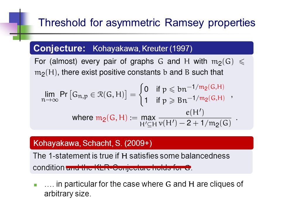 Threshold for asymmetric Ramsey properties Kohayakawa, Schacht, S. (2009+) The 1-statement is true if H satisfies some balancedness condition and the