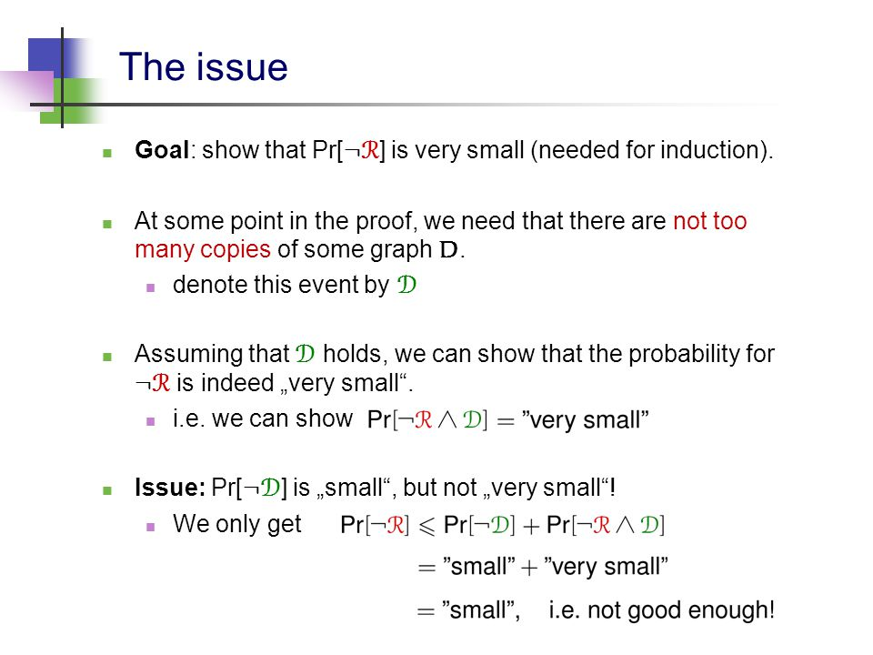 The issue Goal: show that Pr[ : R ] is very small (needed for induction). At some point in the proof, we need that there are not too many copies of so