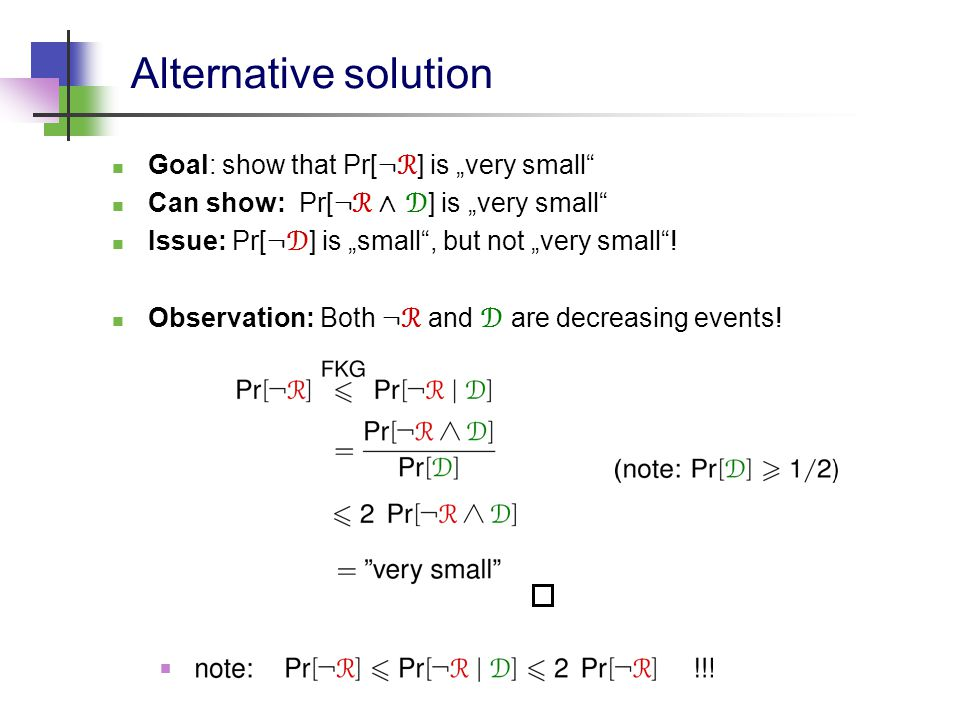 "Alternative solution Goal: show that Pr[ : R ] is ""very small Can show: Pr[ : R Æ D ] is ""very small Issue: Pr[ : D ] is ""small , but not ""very small ."