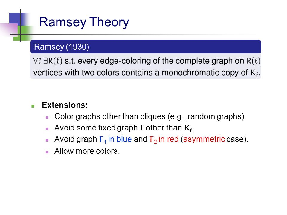 Ramsey Theory Extensions: Color graphs other than cliques (e.g., random graphs). Avoid some fixed graph F other than K `. Avoid graph F 1 in blue and
