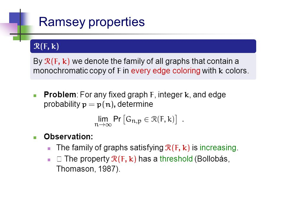 Ramsey properties R ( F, k ) By R ( F, k ) we denote the family of all graphs that contain a monochromatic copy of F in every edge coloring with k col
