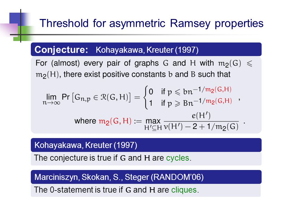 Threshold for asymmetric Ramsey properties Kohayakawa, Kreuter (1997) The conjecture is true if G and H are cycles.