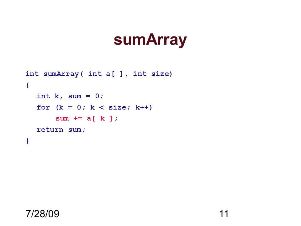 7/28/0911 sumArray int sumArray( int a[ ], int size) { int k, sum = 0; for (k = 0; k < size; k++) sum += a[ k ]; return sum; }