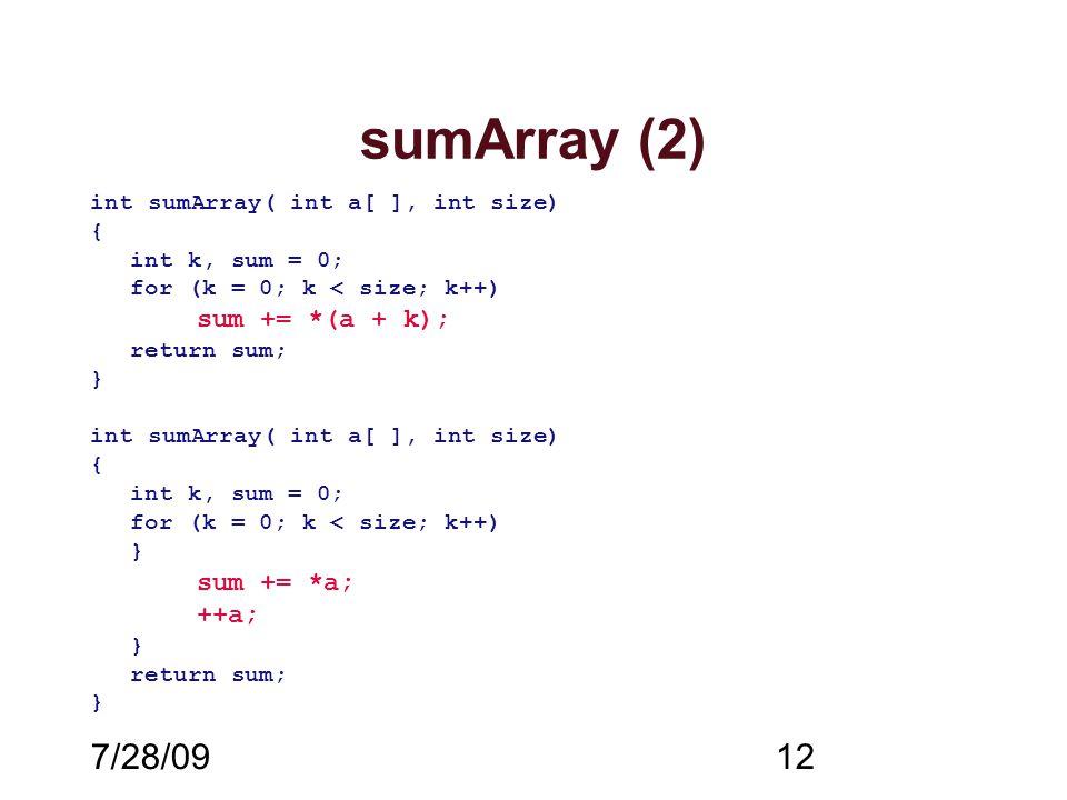 7/28/0912 sumArray (2) int sumArray( int a[ ], int size) { int k, sum = 0; for (k = 0; k < size; k++) sum += *(a + k); return sum; } int sumArray( int a[ ], int size) { int k, sum = 0; for (k = 0; k < size; k++) } sum += *a; ++a; } return sum; }