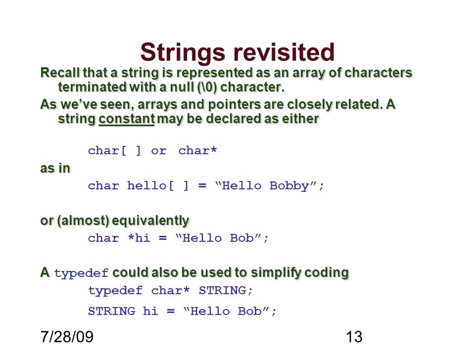 7/28/0913 Strings revisited Recall that a string is represented as an array of characters terminated with a null (\0) character. As we've seen, arrays