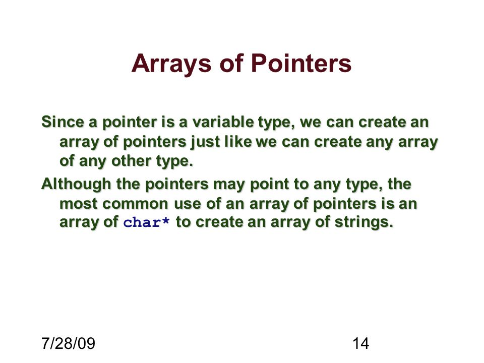 7/28/0914 Arrays of Pointers Since a pointer is a variable type, we can create an array of pointers just like we can create any array of any other type.
