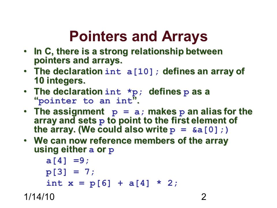 1/14/102 Pointers and Arrays In C, there is a strong relationship between pointers and arrays.In C, there is a strong relationship between pointers an