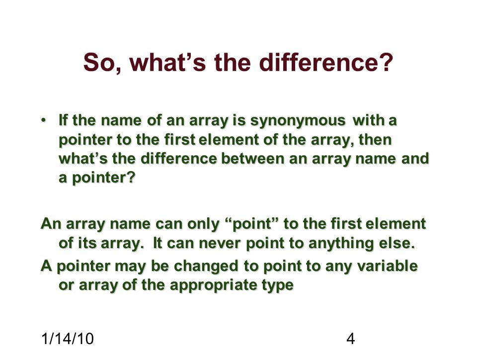 1/14/104 So, what's the difference? If the name of an array is synonymous with a pointer to the first element of the array, then what's the difference