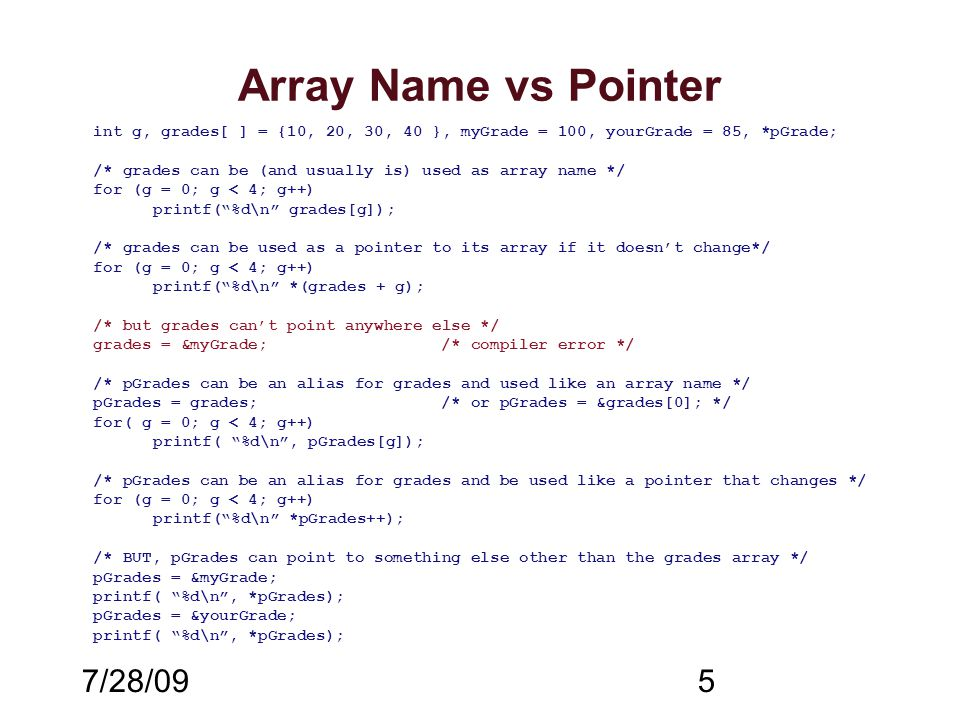 7/28/095 Array Name vs Pointer int g, grades[ ] = {10, 20, 30, 40 }, myGrade = 100, yourGrade = 85, *pGrade; /* grades can be (and usually is) used as array name */ for (g = 0; g < 4; g++) printf( %d\n grades[g]); /* grades can be used as a pointer to its array if it doesn't change*/ for (g = 0; g < 4; g++) printf( %d\n *(grades + g); /* but grades can't point anywhere else */ grades = &myGrade;/* compiler error */ /* pGrades can be an alias for grades and used like an array name */ pGrades = grades;/* or pGrades = &grades[0]; */ for( g = 0; g < 4; g++) printf( %d\n , pGrades[g]); /* pGrades can be an alias for grades and be used like a pointer that changes */ for (g = 0; g < 4; g++) printf( %d\n *pGrades++); /* BUT, pGrades can point to something else other than the grades array */ pGrades = &myGrade; printf( %d\n , *pGrades); pGrades = &yourGrade; printf( %d\n , *pGrades);