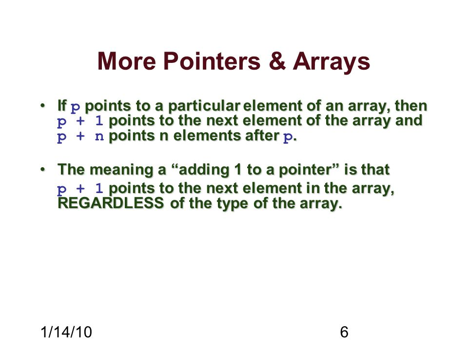 1/14/106 More Pointers & Arrays If points to a particular element of an array, then points to the next element of the array and points n elements after.If p points to a particular element of an array, then p + 1 points to the next element of the array and p + n points n elements after p.