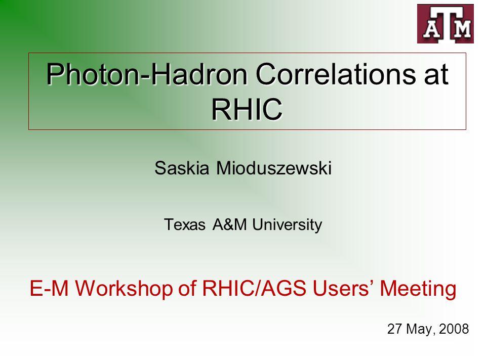 Photon-Hadron Correlations at RHIC Saskia Mioduszewski Texas A&M University E-M Workshop of RHIC/AGS Users' Meeting 27 May, 2008