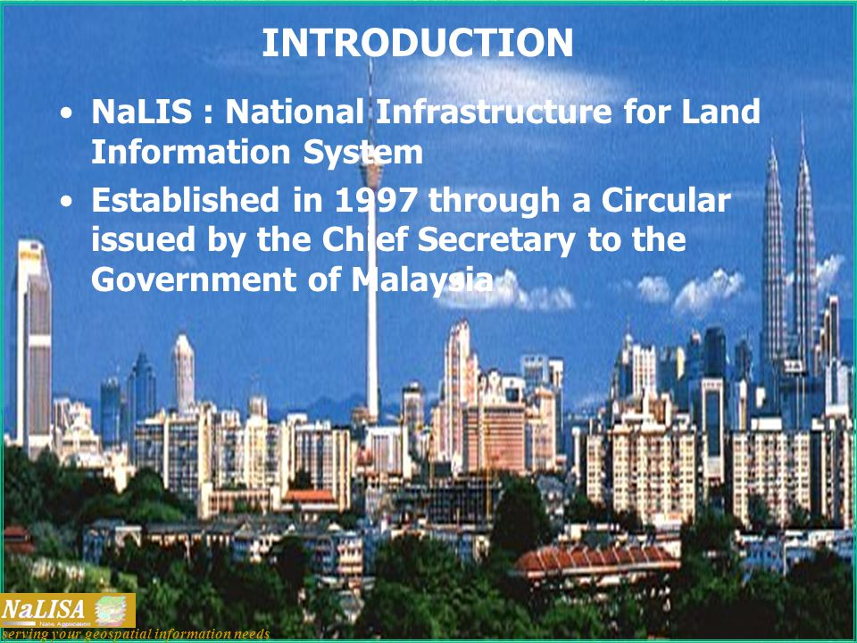 INTRODUCTION NaLIS : National Infrastructure for Land Information System Established in 1997 through a Circular issued by the Chief Secretary to the Government of Malaysia serving your geospatial information needs