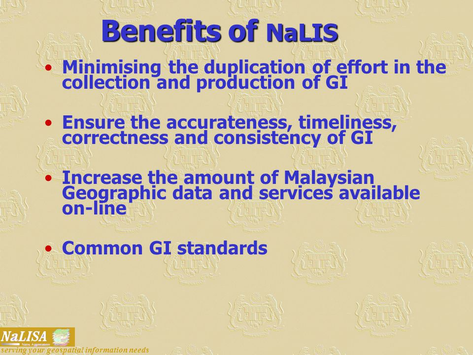 Benefits of NaLIS Minimising the duplication of effort in the collection and production of GI Ensure the accurateness, timeliness, correctness and consistency of GI Increase the amount of Malaysian Geographic data and services available on-line Common GI standards serving your geospatial information needs