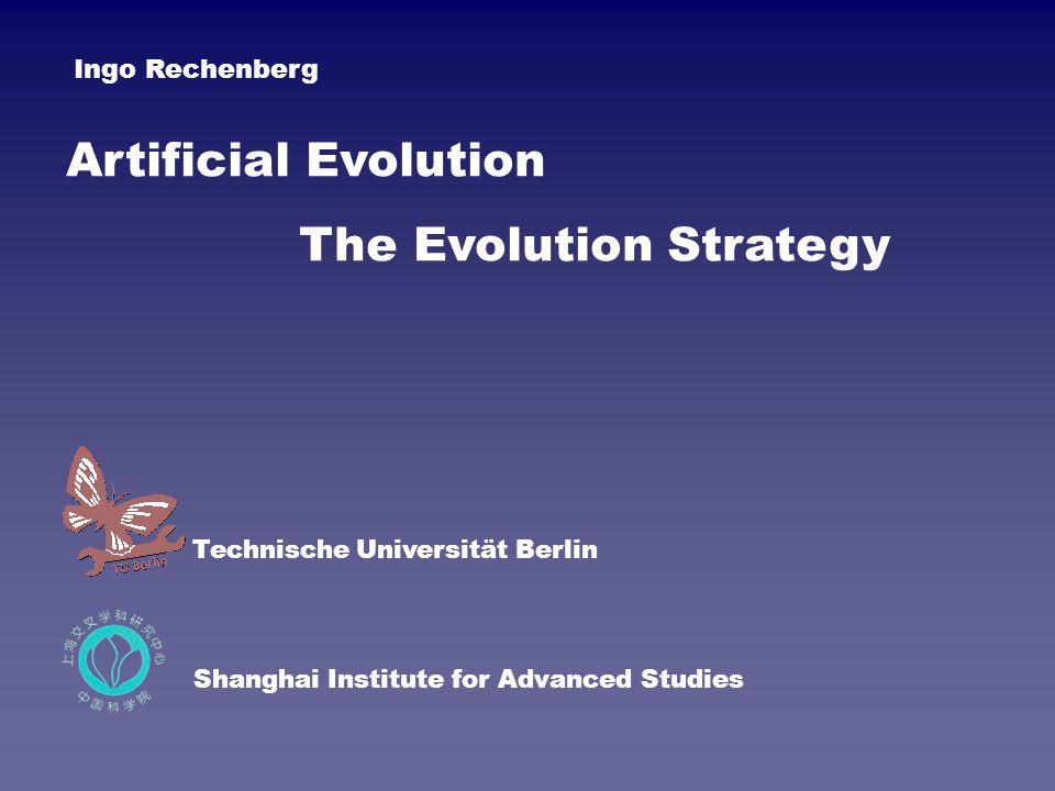 Artificial Evolution The Evolution Strategy Technische Universität Berlin Shanghai Institute for Advanced Studies Ingo Rechenberg