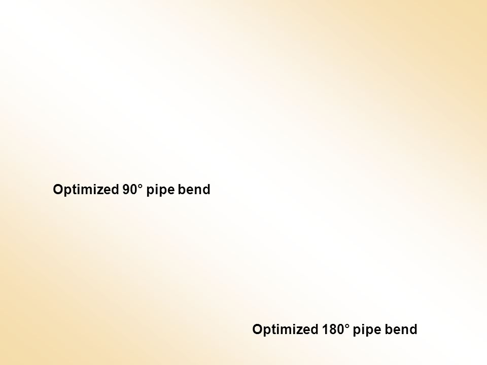 Optimized 90° pipe bend Optimized 180° pipe bend