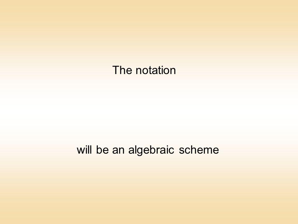 will be an algebraic scheme The notation