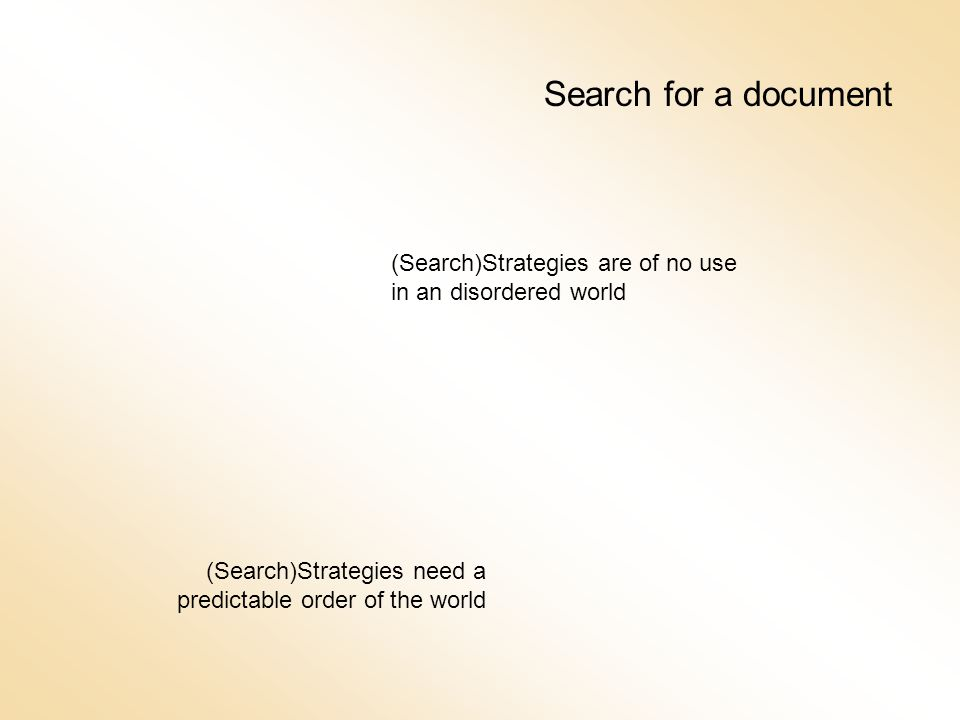 Search for a document (Search)Strategies are of no use in an disordered world (Search)Strategies need a predictable order of the world