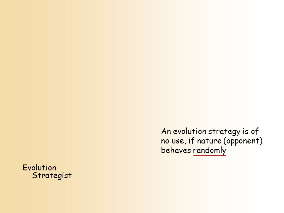 An evolution strategy is of no use, if nature (opponent) behaves randomly Evolution Strategist
