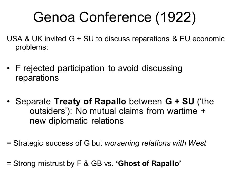 Genoa Conference (1922) USA & UK invited G + SU to discuss reparations & EU economic problems: F rejected participation to avoid discussing reparations Separate Treaty of Rapallo between G + SU ('the outsiders'): No mutual claims from wartime + new diplomatic relations = Strategic success of G but worsening relations with West = Strong mistrust by F & GB vs.