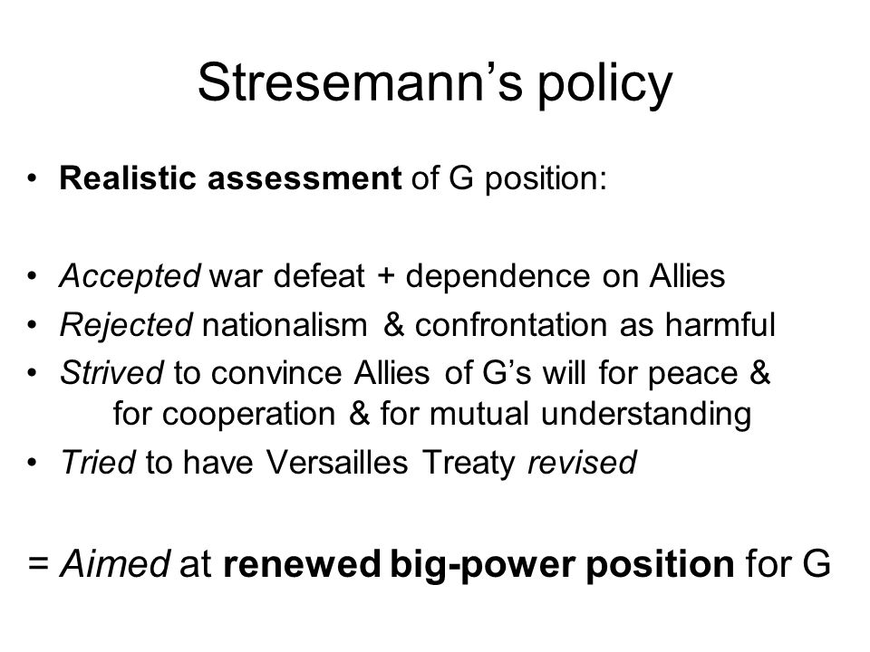 Stresemann's policy Realistic assessment of G position: Accepted war defeat + dependence on Allies Rejected nationalism & confrontation as harmful Strived to convince Allies of G's will for peace & for cooperation & for mutual understanding Tried to have Versailles Treaty revised = Aimed at renewed big-power position for G