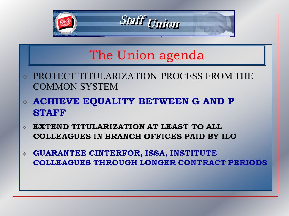  PROTECT TITULARIZATION PROCESS FROM THE COMMON SYSTEM The Union agenda  EXTEND TITULARIZATION AT LEAST TO ALL COLLEAGUES IN BRANCH OFFICES PAID BY ILO  ACHIEVE EQUALITY BETWEEN G AND P STAFF  GUARANTEE CINTERFOR, ISSA, INSTITUTE COLLEAGUES THROUGH LONGER CONTRACT PERIODS