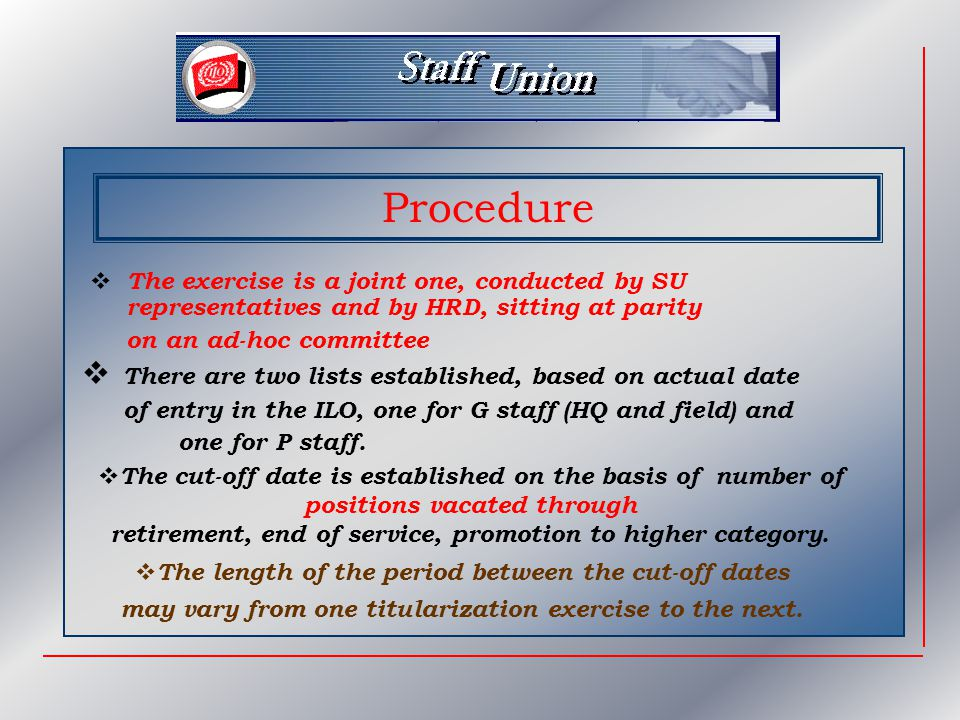 Procedure  The exercise is a joint one, conducted by SU representatives and by HRD, sitting at parity on an ad-hoc committee  There are two lists established, based on actual date of entry in the ILO, one for G staff (HQ and field) and one for P staff.