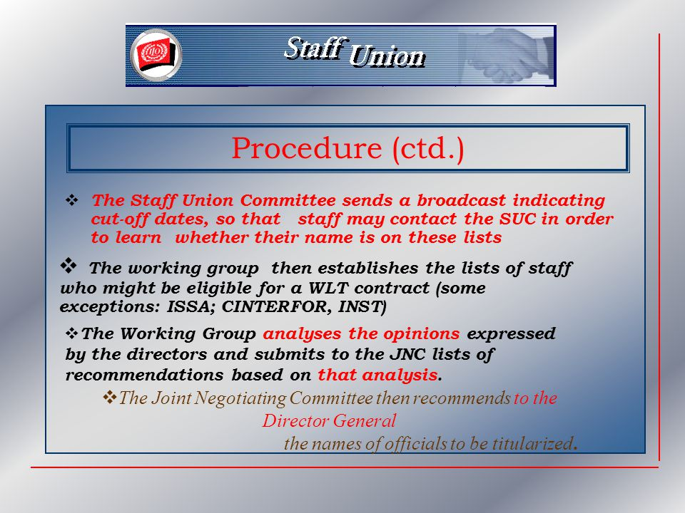 Procedure (ctd.)  The Staff Union Committee sends a broadcast indicating cut-off dates, so that staff may contact the SUC in order to learn whether their name is on these lists  The working group then establishes the lists of staff who might be eligible for a WLT contract (some exceptions: ISSA; CINTERFOR, INST)  The Working Group analyses the opinions expressed by the directors and submits to the JNC lists of recommendations based on that analysis.