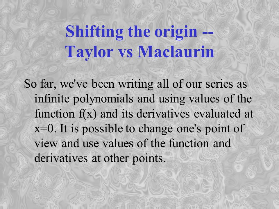 Shifting the origin -- Taylor vs Maclaurin So far, we ve been writing all of our series as infinite polynomials and using values of the function f(x) and its derivatives evaluated at x=0.