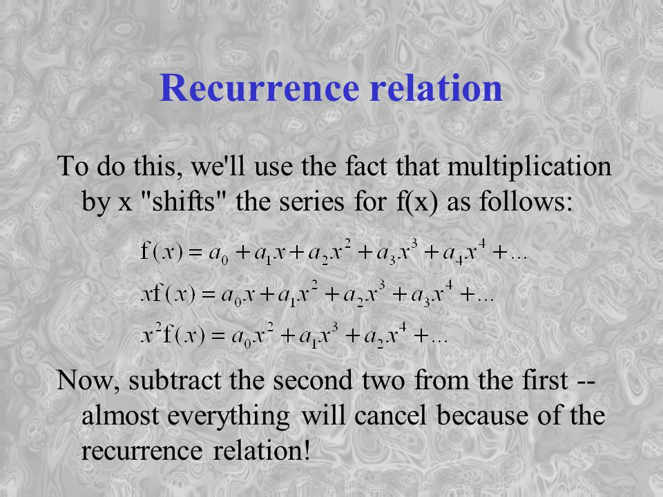 Recurrence relation To do this, we ll use the fact that multiplication by x shifts the series for f(x) as follows: Now, subtract the second two from the first -- almost everything will cancel because of the recurrence relation!