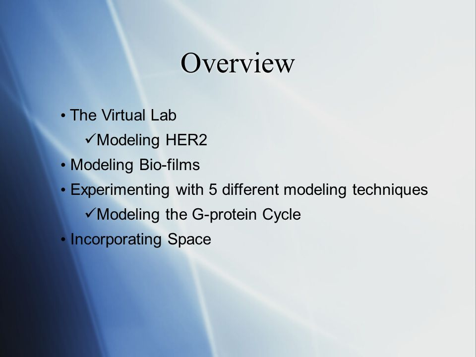 Overview The Virtual Lab Modeling HER2 Modeling Bio-films Experimenting with 5 different modeling techniques Modeling the G-protein Cycle Incorporating Space