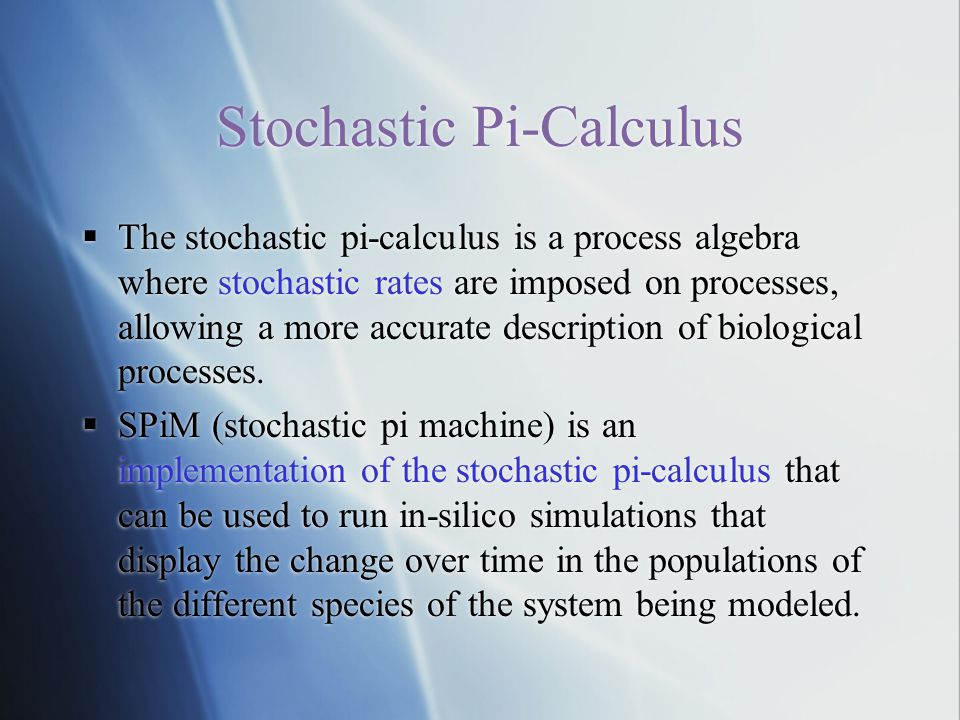 Stochastic Pi-Calculus  The stochastic pi-calculus is a process algebra where stochastic rates are imposed on processes, allowing a more accurate description of biological processes.