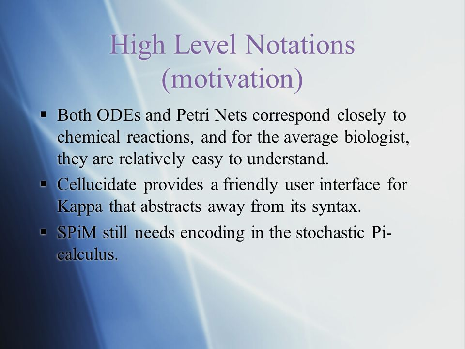 High Level Notations (motivation)  Both ODEs and Petri Nets correspond closely to chemical reactions, and for the average biologist, they are relatively easy to understand.